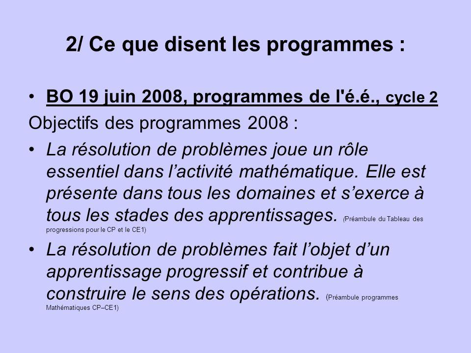 2/ Ce que disent les programmes : BO 19 juin 2008, programmes de l é.é., cycle 2 Objectifs des programmes 2008 : La résolution de problèmes joue un rôle essentiel dans lactivité mathématique.
