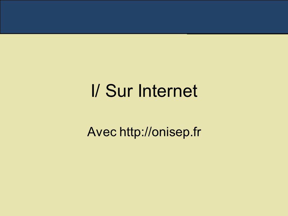 I/ Sur Internet Avec http://onisep.fr