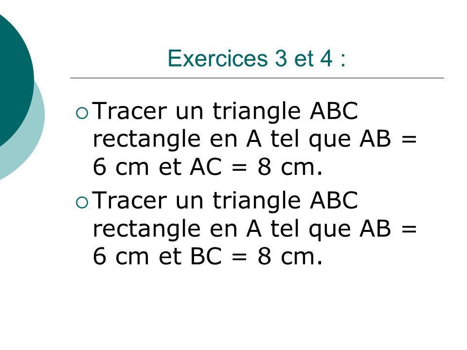 Exercices 3 et 4 : Tracer un triangle ABC rectangle en A tel que AB = 6 cm et AC = 8 cm. Tracer un triangle ABC rectangle en A tel que AB = 6 cm et BC