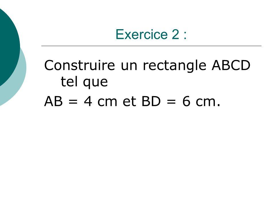 Exercice 2 : Construire un rectangle ABCD tel que AB = 4 cm et BD = 6 cm.