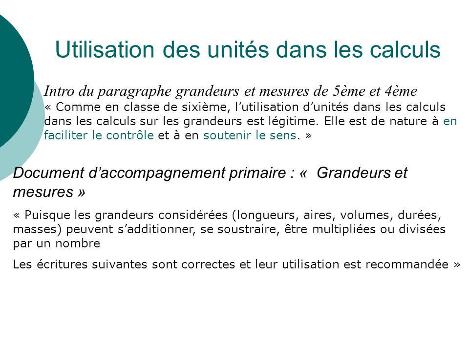 Utilisation des unités dans les calculs Intro du paragraphe grandeurs et mesures de 5ème et 4ème « Comme en classe de sixième, lutilisation dunités dans les calculs dans les calculs sur les grandeurs est légitime.