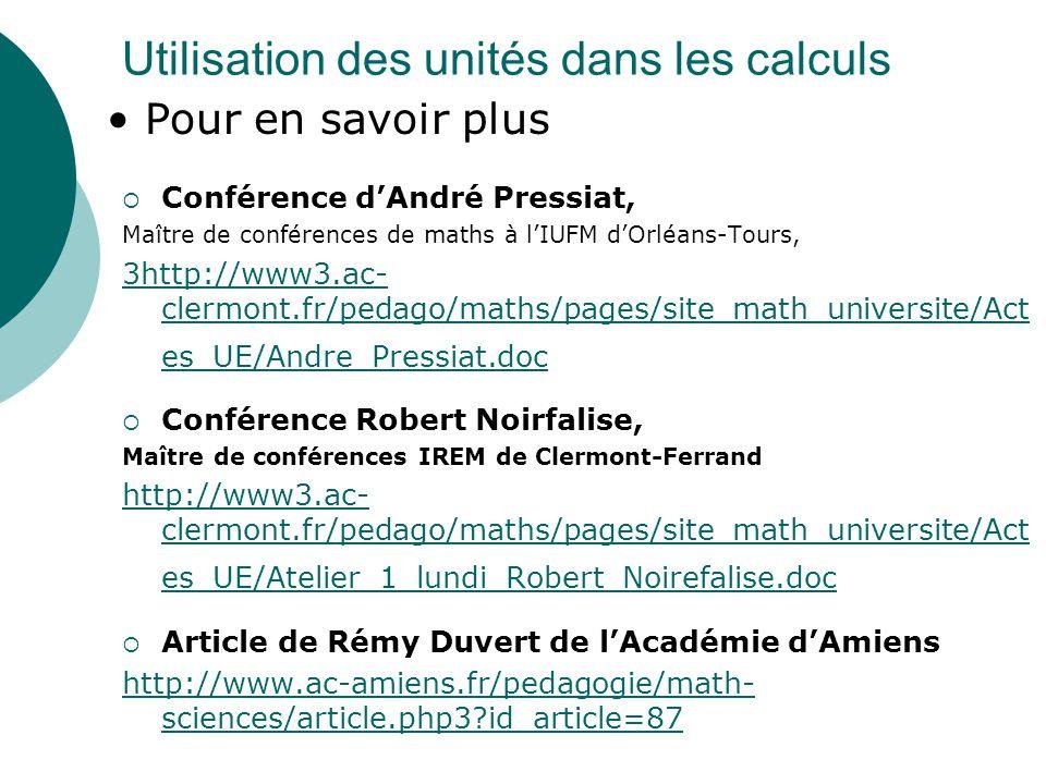 Utilisation des unités dans les calculs Conférence dAndré Pressiat, Maître de conférences de maths à lIUFM dOrléans-Tours, 3http://www3.ac- clermont.fr/pedago/maths/pages/site_math_universite/Act es_UE/Andre_Pressiat.doc Conférence Robert Noirfalise, Maître de conférences IREM de Clermont-Ferrand http://www3.ac- clermont.fr/pedago/maths/pages/site_math_universite/Act es_UE/Atelier_1_lundi_Robert_Noirefalise.doc Article de Rémy Duvert de lAcadémie dAmiens http://www.ac-amiens.fr/pedagogie/math- sciences/article.php3?id_article=87 Pour en savoir plus
