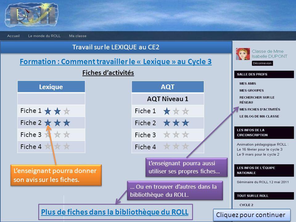 Travail sur le LEXIQUE au CE2 Formation : Comment travailler le « Lexique » au Cycle 3 Fiches dactivités Lexique Fiche 1 Fiche 2 Fiche 3 Fiche 4 AQT AQT Niveau 1 Fiche 1 Fiche 2 Fiche 3 Fiche 4 Lenseignant pourra aussi utiliser ses propres fiches… Plus de fiches dans la bibliothèque du ROLL … Ou en trouver dautres dans la bibliothèque du ROLL.