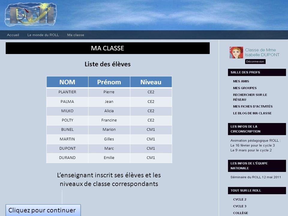MA CLASSE Liste des élèves NOMPrénomNiveau PLANTIERPierreCE2 PALMAJeanCE2 MILKOAliciaCE2 POLTYFrancineCE2 BUNELMarionCM1 MARTINGillesCM1 DUPONTMarcCM1 DURANDEmilieCM1 Lenseignant inscrit ses élèves et les niveaux de classe correspondants Cliquez pour continuer