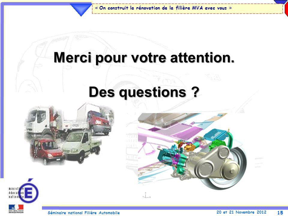 15 Séminaire national Filière Automobile 20 et 21 Novembre 2012 « On construit la rénovation de la filière MVA avec vous » Merci pour votre attention.