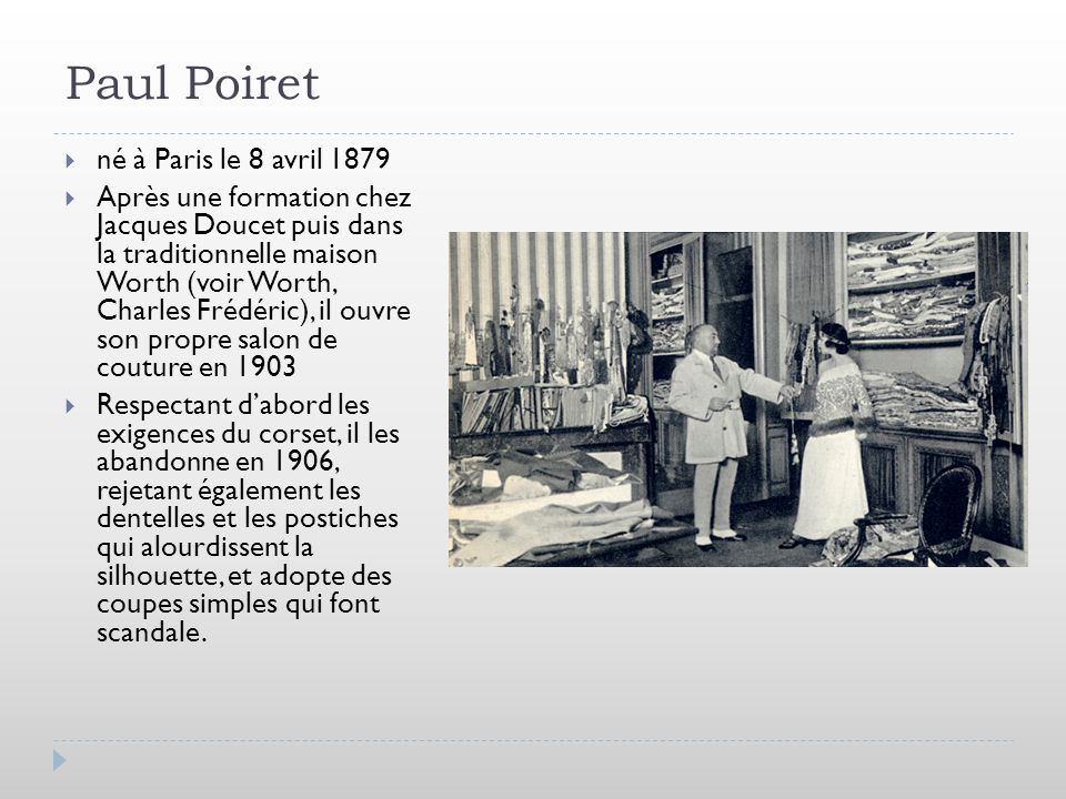 Paul Poiret né à Paris le 8 avril 1879 Après une formation chez Jacques Doucet puis dans la traditionnelle maison Worth (voir Worth, Charles Frédéric)
