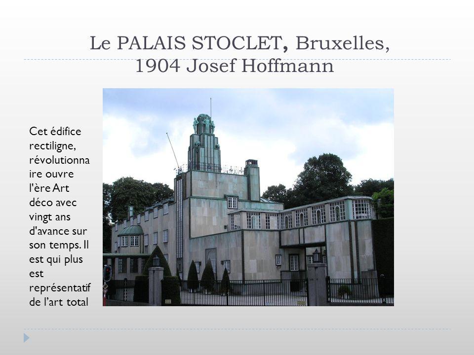 Le PALAIS STOCLET, Bruxelles, 1904 Josef Hoffmann Cet édifice rectiligne, révolutionna ire ouvre l'ère Art déco avec vingt ans d'avance sur son temps.