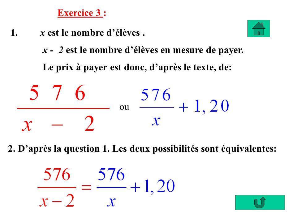 Exercice 3 : 1. x est le nombre délèves. x - 2 est le nombre délèves en mesure de payer. Le prix à payer est donc, daprès le texte, de: ou 2. Daprès l