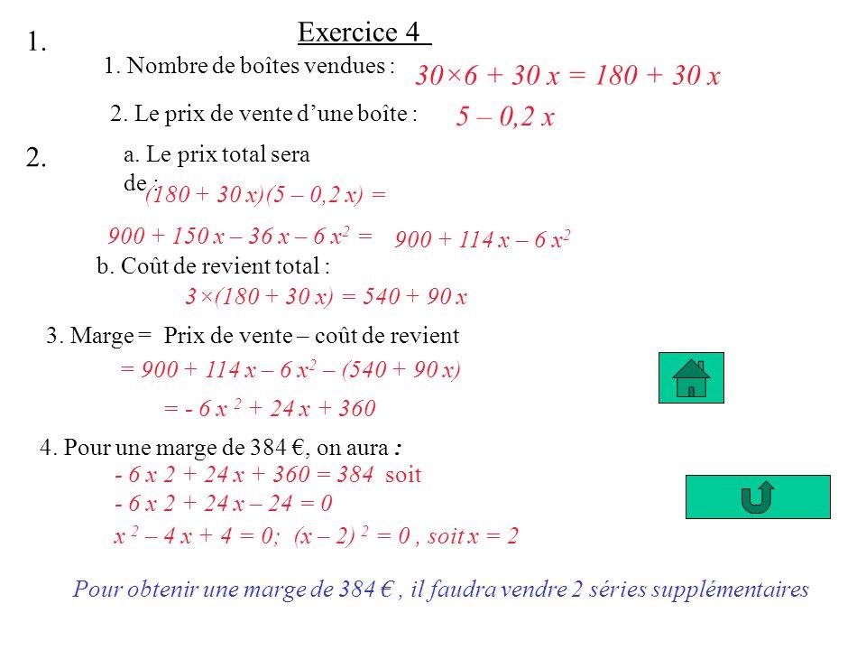 Exercice 4 1. Nombre de boîtes vendues : 30×6 + 30 x = 180 + 30 x 2. Le prix de vente dune boîte : 5 – 0,2 x 1. 2. a. Le prix total sera de : (180 + 3
