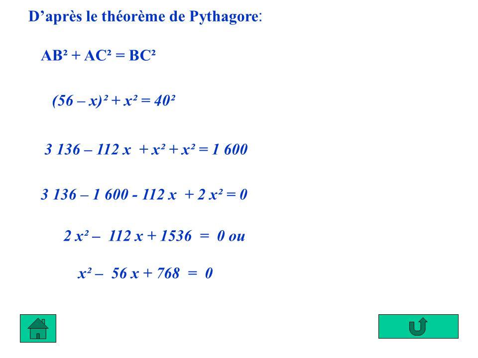 Daprès le théorème de Pythagore : AB² + AC² = BC² (56 – x)² + x² = 40² 3 136 – 112 x + x² + x² = 1 600 3 136 – 1 600 - 112 x + 2 x² = 0 2 x² – 112 x +