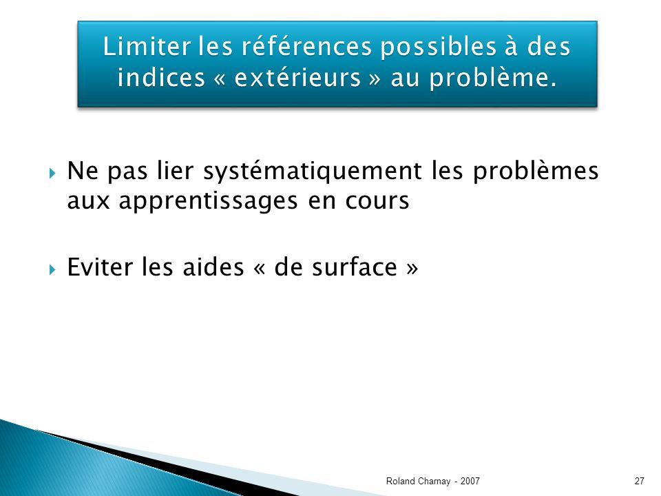 Ne pas lier systématiquement les problèmes aux apprentissages en cours Eviter les aides « de surface » Roland Charnay - 200727