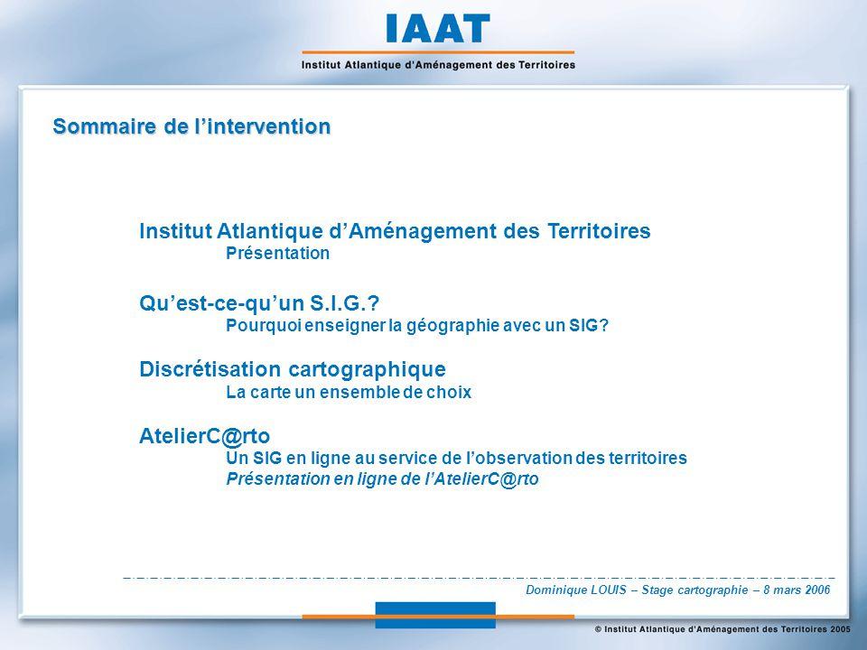 Dominique LOUIS – Stage cartographie – 8 mars 2006 Sommaire de lintervention Institut Atlantique dAménagement des Territoires Présentation Quest-ce-qu