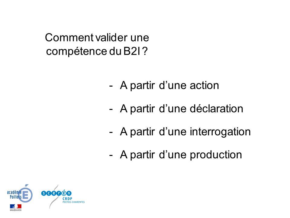 -A partir dune action -A partir dune déclaration -A partir dune interrogation -A partir dune production Comment valider une compétence du B2I ?