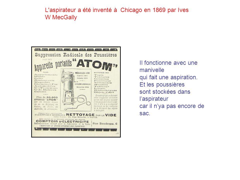 L'aspirateur a été inventé à Chicago en 1869 par Ives W MecGally Il fonctionne avec une manivelle qui fait une aspiration. Et les poussières sont stoc