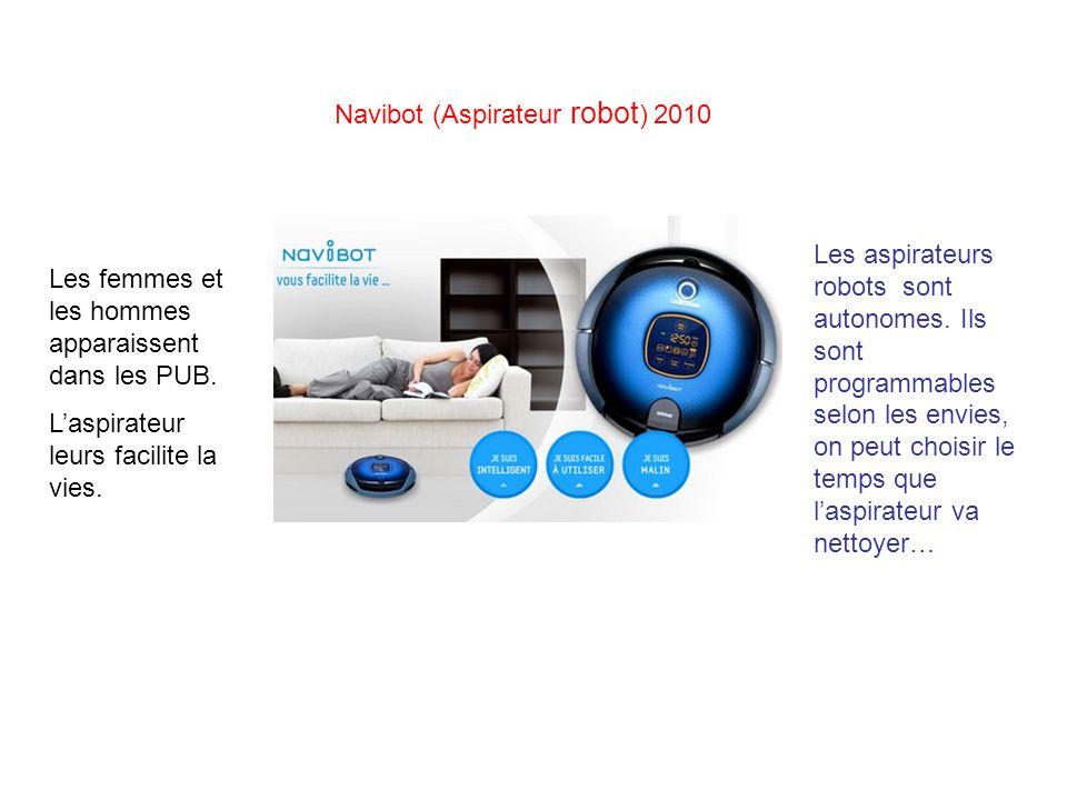 Navibot (Aspirateur robot ) 2010 Les aspirateurs robots sont autonomes. Ils sont programmables selon les envies, on peut choisir le temps que laspirat