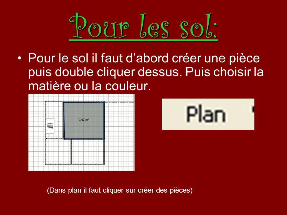 Pour les sol: Pour le sol il faut dabord créer une pièce puis double cliquer dessus. Puis choisir la matière ou la couleur. (Dans plan il faut cliquer
