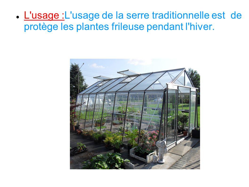 L'usage :L'usage de la serre traditionnelle est de protège les plantes frileuse pendant l'hiver.