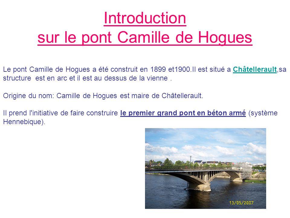 Introduction sur le pont Camille de Hogues Le pont Camille de Hogues a été construit en 1899 et1900.Il est situé a Châtellerault,sa structure est en arc et il est au dessus de la vienne.