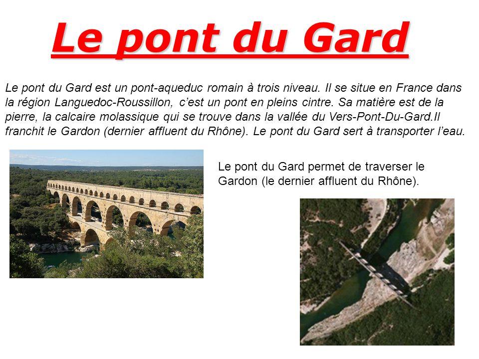 Le pont du Gard Le pont du Gard est un pont-aqueduc romain à trois niveau. Il se situe en France dans la région Languedoc-Roussillon, cest un pont en