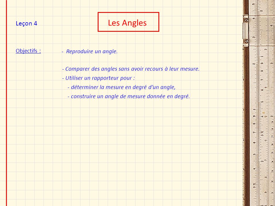 Objectifs : Les Angles Leçon 4 - Reproduire un angle. - Comparer des angles sans avoir recours à leur mesure. - Utiliser un rapporteur pour : - déterm