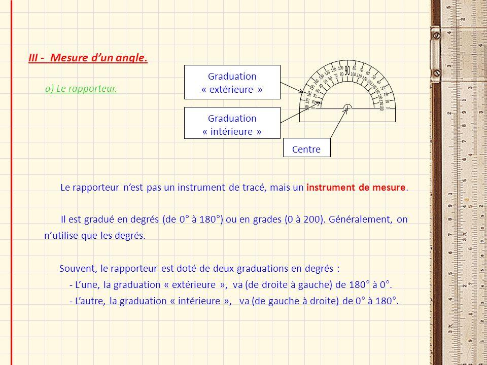 III - Mesure dun angle. a) Le rapporteur. Souvent, le rapporteur est doté de deux graduations en degrés : - Lune, la graduation « extérieure », va (de