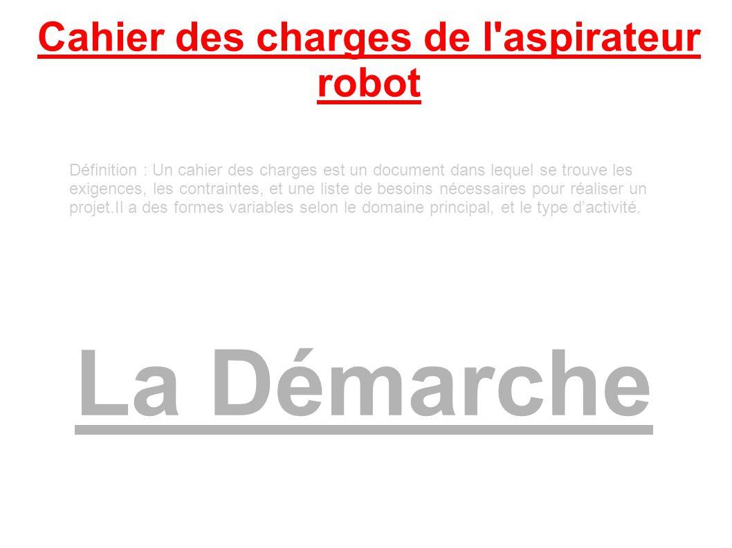 Cahier des charges de l aspirateur robot La Démarche Définition : Un cahier des charges est un document dans lequel se trouve les exigences, les contraintes, et une liste de besoins nécessaires pour réaliser un projet.Il a des formes variables selon le domaine principal, et le type dactivité.