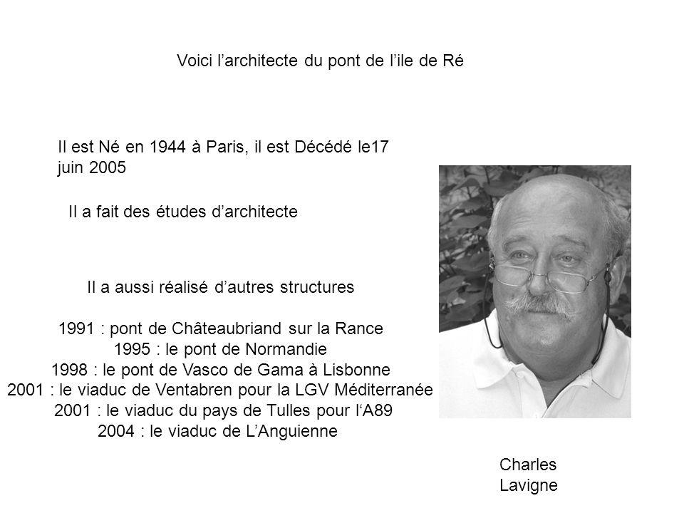 Voici larchitecte du pont de lile de Ré Il est Né en 1944 à Paris, il est Décédé le17 juin 2005 Il a fait des études darchitecte Il a aussi réalisé dautres structures 1991 : pont de Châteaubriand sur la Rance 1995 : le pont de Normandie 1998 : le pont de Vasco de Gama à Lisbonne 2001 : le viaduc de Ventabren pour la LGV Méditerranée 2001 : le viaduc du pays de Tulles pour lA89 2004 : le viaduc de LAnguienne Charles Lavigne