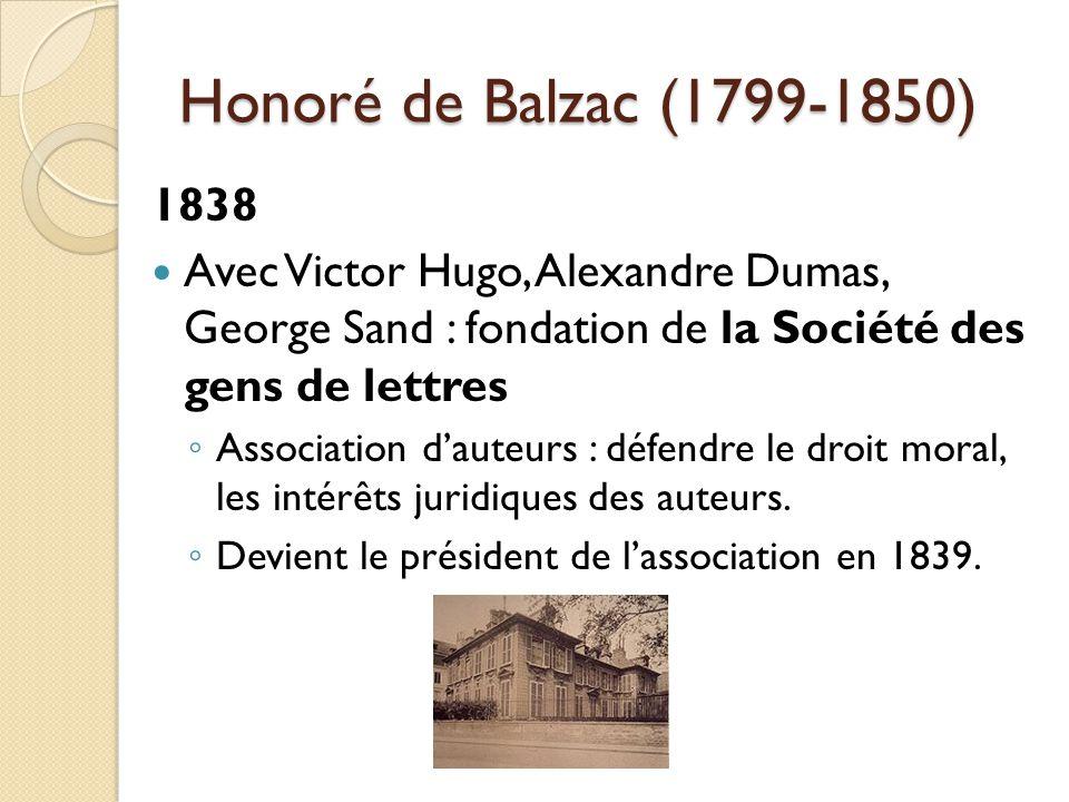 Honoré de Balzac (1799-1850) 1838 Avec Victor Hugo, Alexandre Dumas, George Sand : fondation de la Société des gens de lettres Association dauteurs : défendre le droit moral, les intérêts juridiques des auteurs.