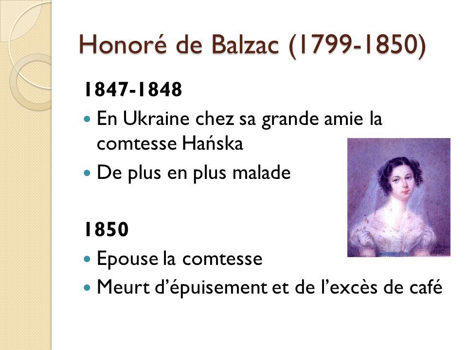 Honoré de Balzac (1799-1850) 1847-1848 En Ukraine chez sa grande amie la comtesse Hańska De plus en plus malade 1850 Epouse la comtesse Meurt dépuisement et de lexcès de café
