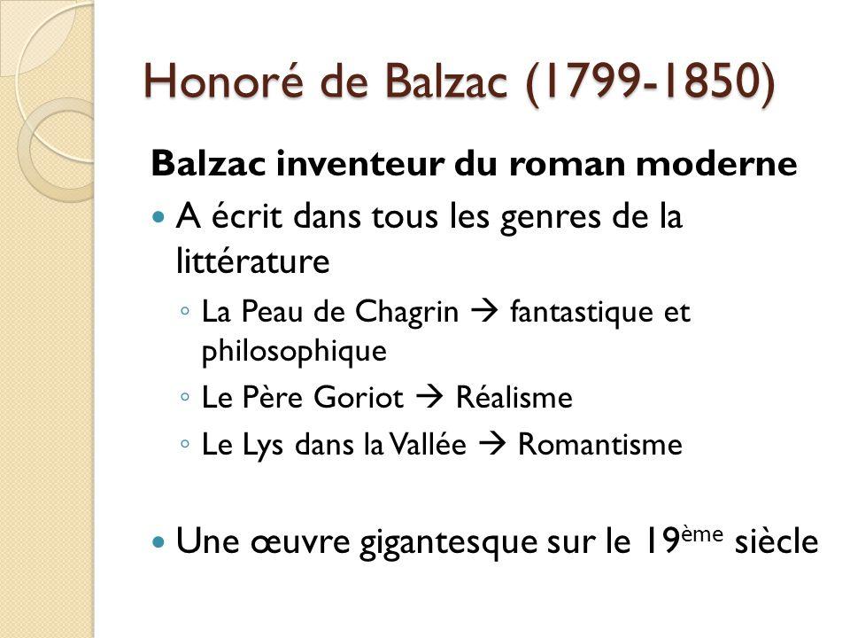Honoré de Balzac (1799-1850) Balzac inventeur du roman moderne A écrit dans tous les genres de la littérature La Peau de Chagrin fantastique et philosophique Le Père Goriot Réalisme Le Lys dans la Vallée Romantisme Une œuvre gigantesque sur le 19 ème siècle