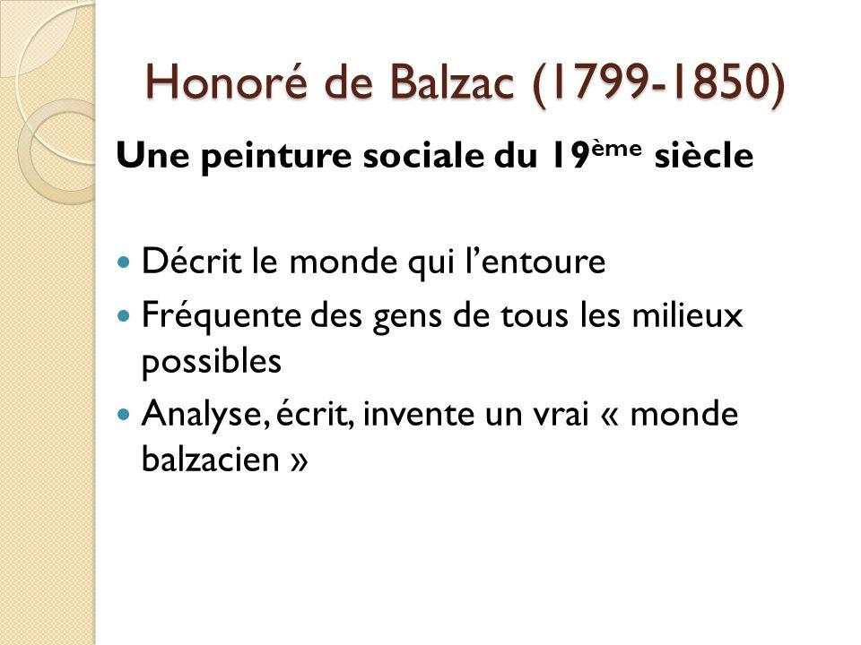Honoré de Balzac (1799-1850) Une peinture sociale du 19 ème siècle Décrit le monde qui lentoure Fréquente des gens de tous les milieux possibles Analyse, écrit, invente un vrai « monde balzacien »