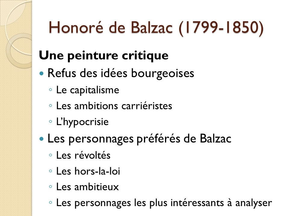 Honoré de Balzac (1799-1850) Une peinture critique Refus des idées bourgeoises Le capitalisme Les ambitions carriéristes Lhypocrisie Les personnages préférés de Balzac Les révoltés Les hors-la-loi Les ambitieux Les personnages les plus intéressants à analyser
