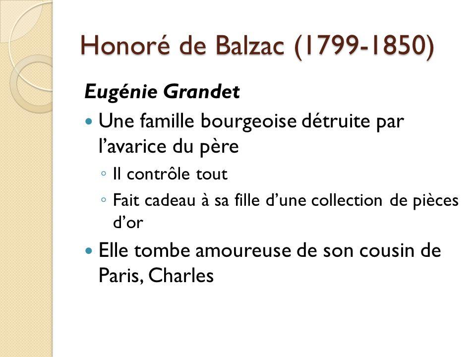 Honoré de Balzac (1799-1850) Eugénie Grandet Une famille bourgeoise détruite par lavarice du père Il contrôle tout Fait cadeau à sa fille dune collection de pièces dor Elle tombe amoureuse de son cousin de Paris, Charles