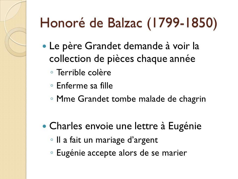 Honoré de Balzac (1799-1850) Le père Grandet demande à voir la collection de pièces chaque année Terrible colère Enferme sa fille Mme Grandet tombe malade de chagrin Charles envoie une lettre à Eugénie Il a fait un mariage dargent Eugénie accepte alors de se marier