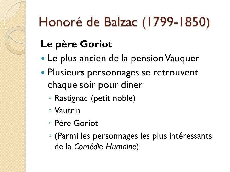 Honoré de Balzac (1799-1850) Le père Goriot Le plus ancien de la pension Vauquer Plusieurs personnages se retrouvent chaque soir pour diner Rastignac (petit noble) Vautrin Père Goriot (Parmi les personnages les plus intéressants de la Comédie Humaine)