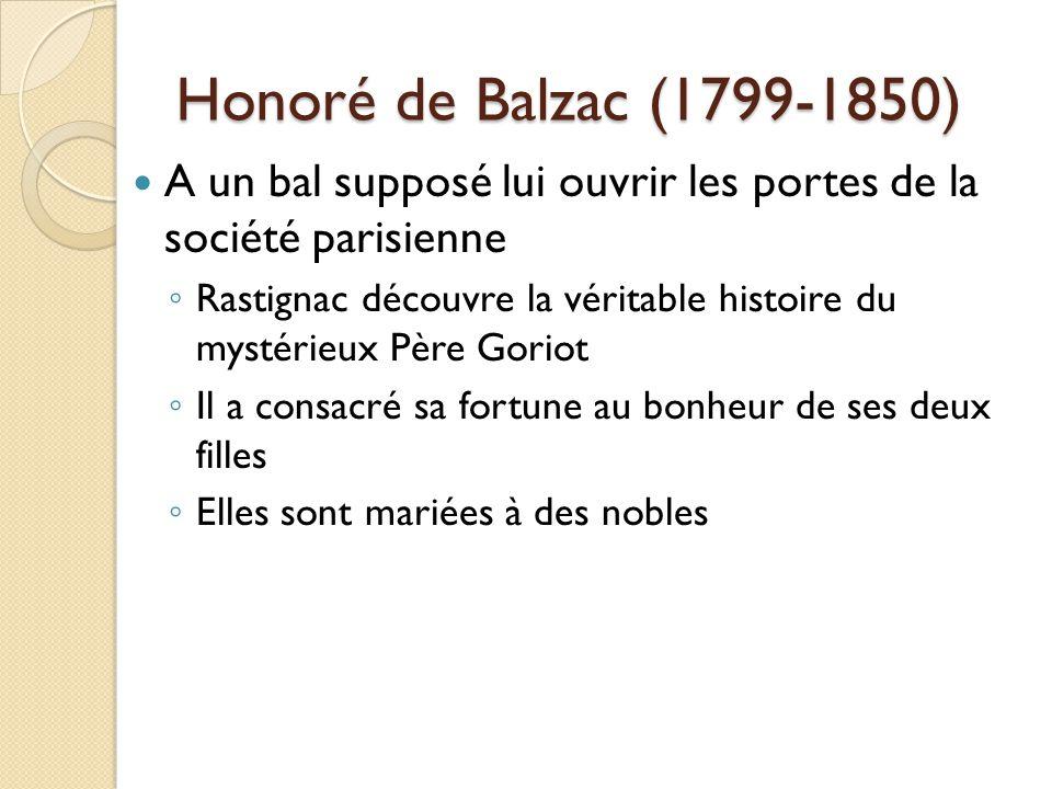 Honoré de Balzac (1799-1850) A un bal supposé lui ouvrir les portes de la société parisienne Rastignac découvre la véritable histoire du mystérieux Père Goriot Il a consacré sa fortune au bonheur de ses deux filles Elles sont mariées à des nobles