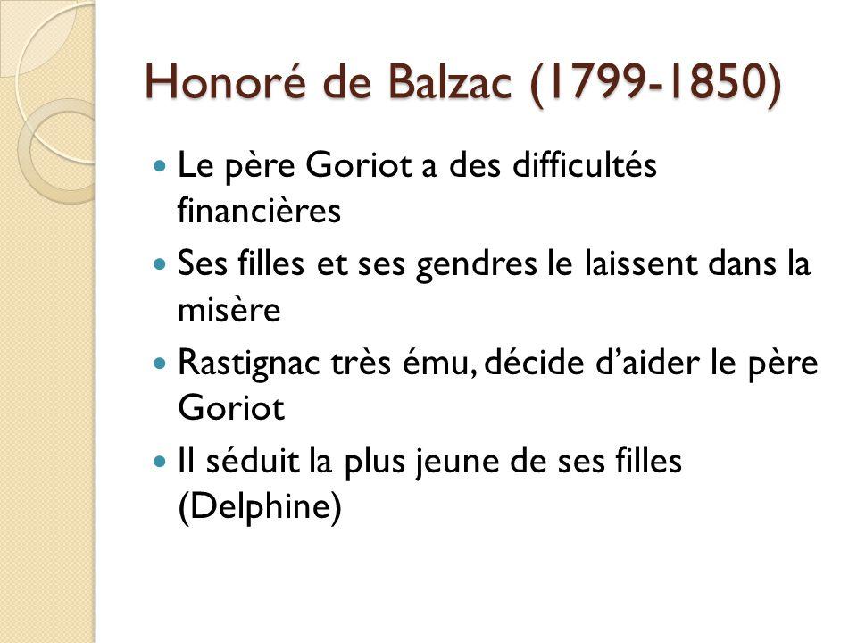 Le père Goriot a des difficultés financières Ses filles et ses gendres le laissent dans la misère Rastignac très ému, décide daider le père Goriot Il séduit la plus jeune de ses filles (Delphine) Honoré de Balzac (1799-1850)