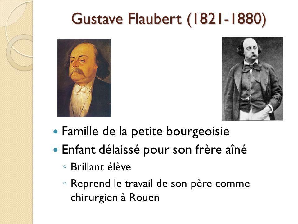 Gustave Flaubert (1821-1880) Famille de la petite bourgeoisie Enfant délaissé pour son frère aîné Brillant élève Reprend le travail de son père comme chirurgien à Rouen
