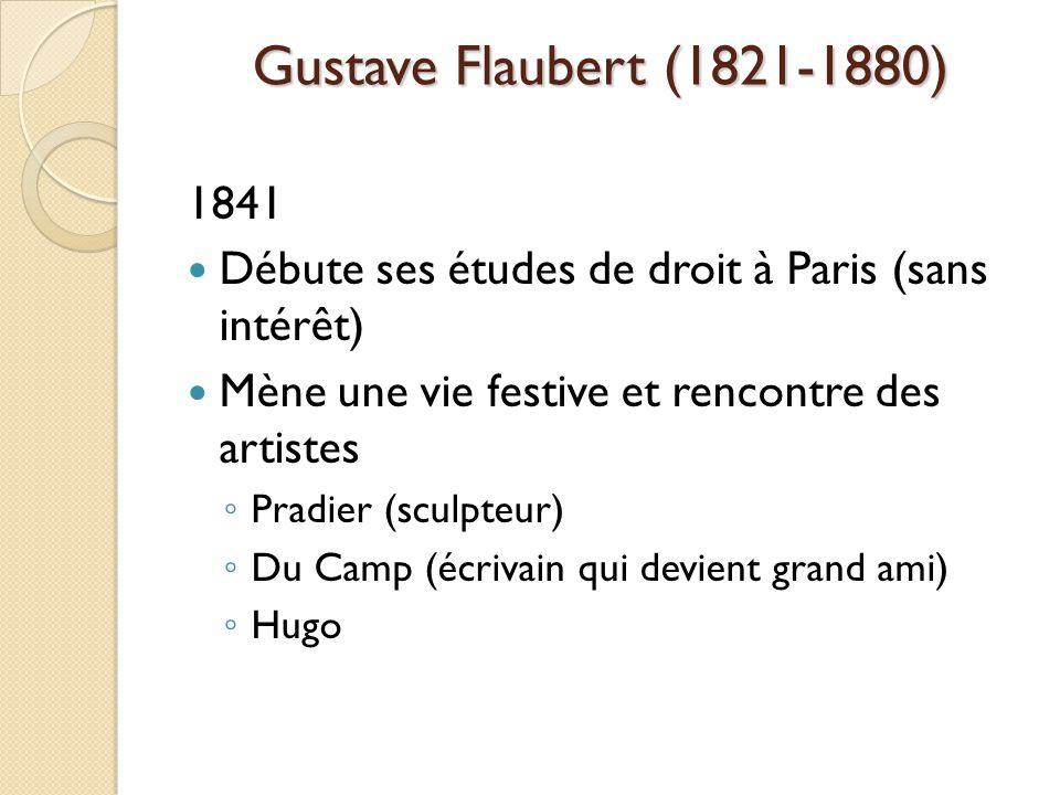 Gustave Flaubert (1821-1880) 1841 Débute ses études de droit à Paris (sans intérêt) Mène une vie festive et rencontre des artistes Pradier (sculpteur) Du Camp (écrivain qui devient grand ami) Hugo