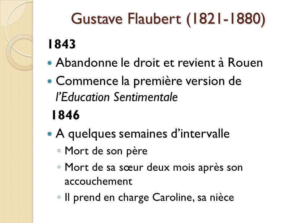 Gustave Flaubert (1821-1880) 1843 Abandonne le droit et revient à Rouen Commence la première version de lEducation Sentimentale 1846 A quelques semaines dintervalle Mort de son père Mort de sa sœur deux mois après son accouchement Il prend en charge Caroline, sa nièce
