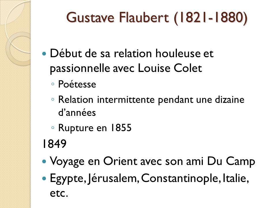 Gustave Flaubert (1821-1880) Début de sa relation houleuse et passionnelle avec Louise Colet Poétesse Relation intermittente pendant une dizaine dannées Rupture en 1855 1849 Voyage en Orient avec son ami Du Camp Egypte, Jérusalem, Constantinople, Italie, etc.