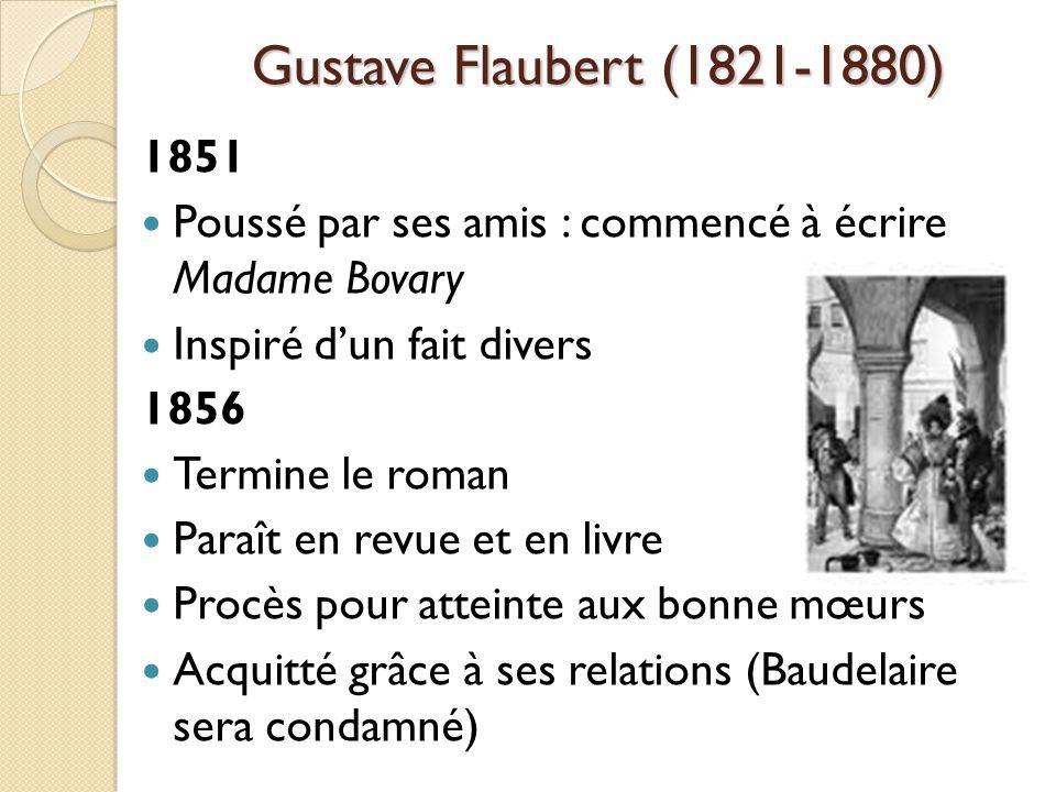 Gustave Flaubert (1821-1880) 1851 Poussé par ses amis : commencé à écrire Madame Bovary Inspiré dun fait divers 1856 Termine le roman Paraît en revue et en livre Procès pour atteinte aux bonne mœurs Acquitté grâce à ses relations (Baudelaire sera condamné)