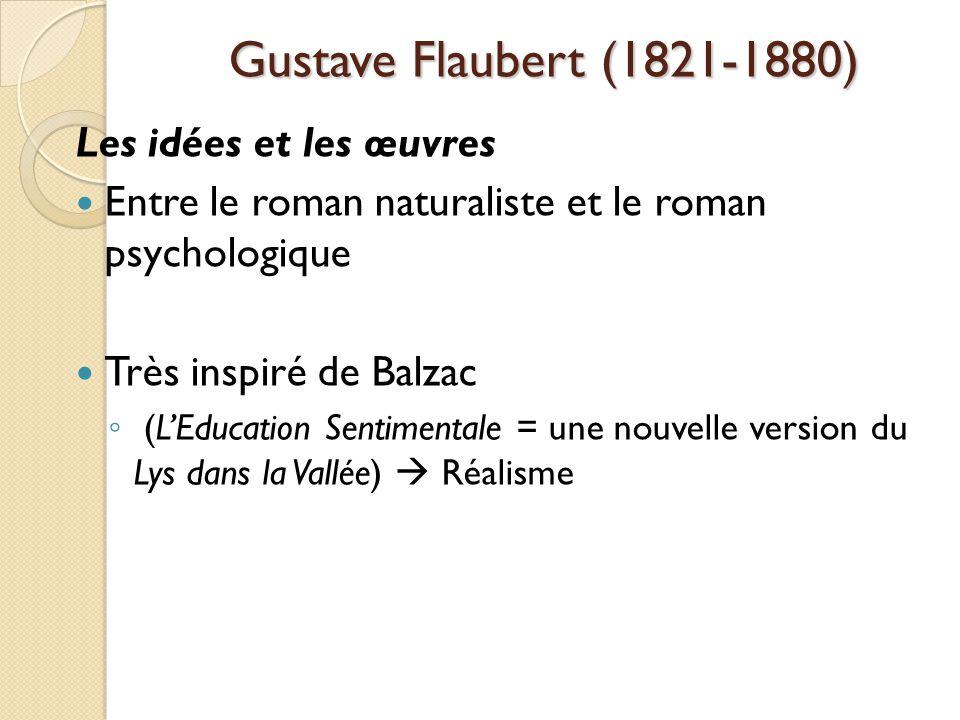Gustave Flaubert (1821-1880) Les idées et les œuvres Entre le roman naturaliste et le roman psychologique Très inspiré de Balzac (LEducation Sentimentale = une nouvelle version du Lys dans la Vallée) Réalisme