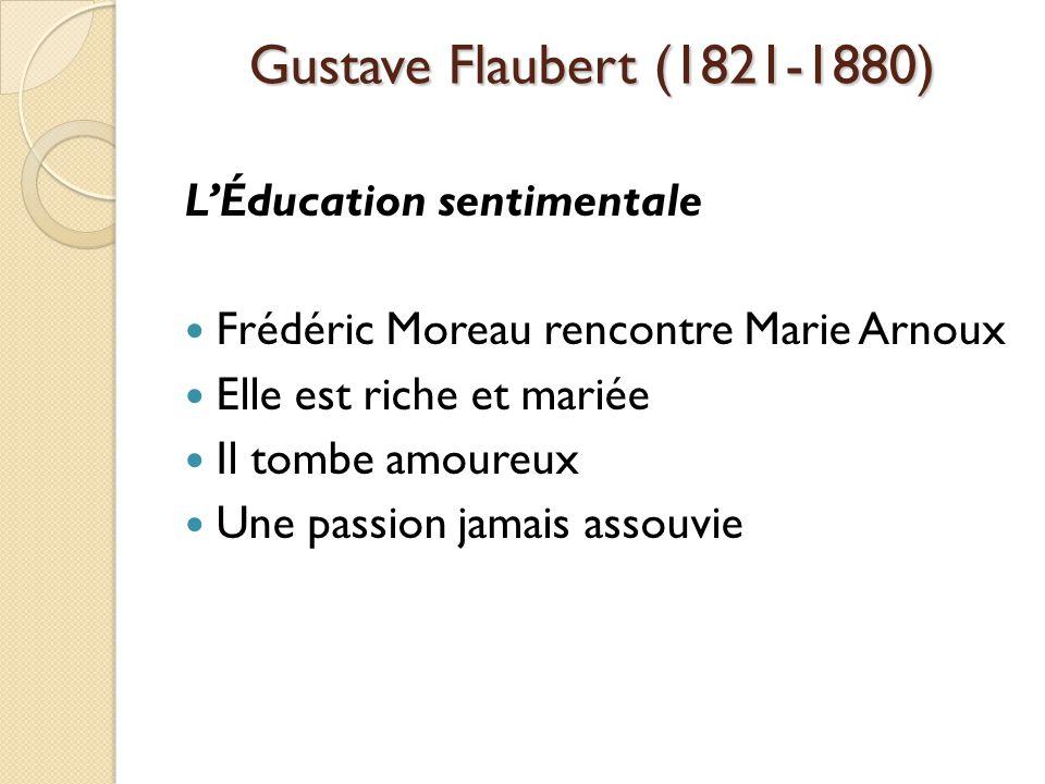Gustave Flaubert (1821-1880) LÉducation sentimentale Frédéric Moreau rencontre Marie Arnoux Elle est riche et mariée Il tombe amoureux Une passion jamais assouvie