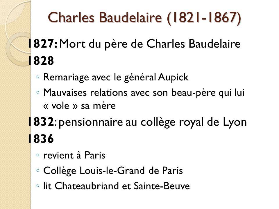 Charles Baudelaire (1821-1867) 1827: Mort du père de Charles Baudelaire 1828 Remariage avec le général Aupick Mauvaises relations avec son beau-père qui lui « vole » sa mère 1832: pensionnaire au collège royal de Lyon 1836 revient à Paris Collège Louis-le-Grand de Paris lit Chateaubriand et Sainte-Beuve