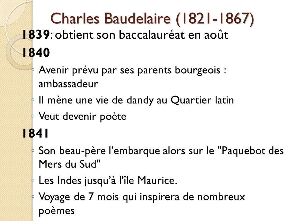 Charles Baudelaire (1821-1867) 1839: obtient son baccalauréat en août 1840 Avenir prévu par ses parents bourgeois : ambassadeur Il mène une vie de dandy au Quartier latin Veut devenir poète 1841 Son beau-père lembarque alors sur le Paquebot des Mers du Sud Les Indes jusquà l île Maurice.