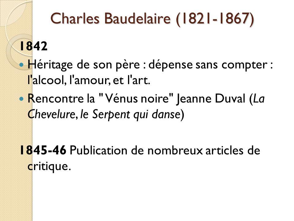 Charles Baudelaire (1821-1867) 1842 Héritage de son père : dépense sans compter : l alcool, l amour, et l art.