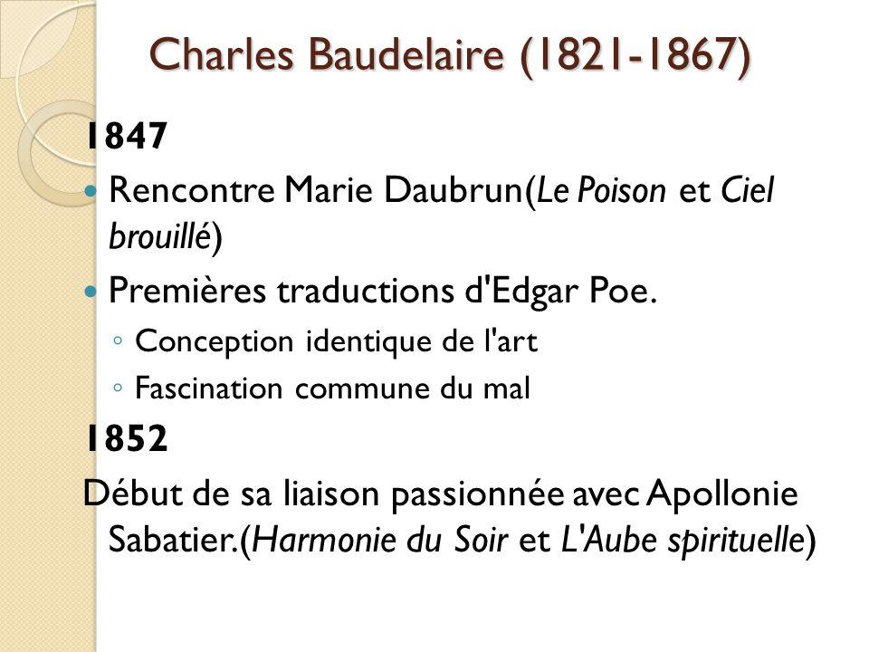 Charles Baudelaire (1821-1867) 1847 Rencontre Marie Daubrun(Le Poison et Ciel brouillé) Premières traductions d Edgar Poe.