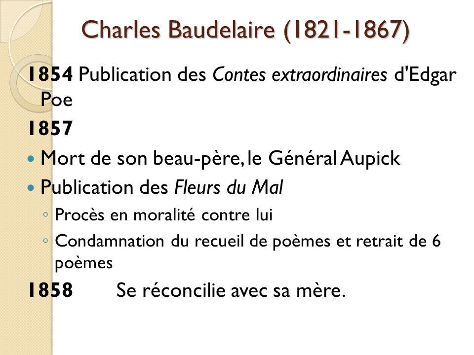 Charles Baudelaire (1821-1867) 1854 Publication des Contes extraordinaires d Edgar Poe 1857 Mort de son beau-père, le Général Aupick Publication des Fleurs du Mal Procès en moralité contre lui Condamnation du recueil de poèmes et retrait de 6 poèmes 1858Se réconcilie avec sa mère.
