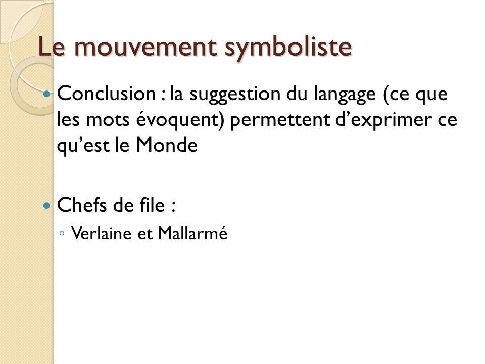 Le mouvement symboliste Conclusion : la suggestion du langage (ce que les mots évoquent) permettent dexprimer ce quest le Monde Chefs de file : Verlaine et Mallarmé